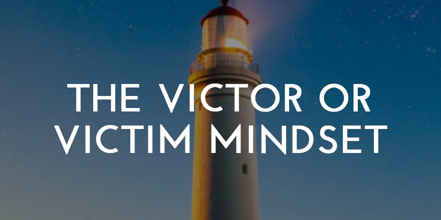 The Victor or Victim Mindset: How to Choose the Victor Mindset