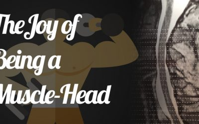 The Joy of Being a Muscle Head